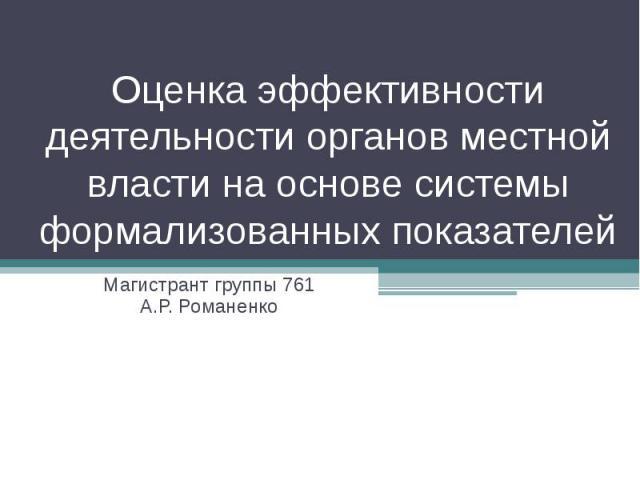 Оценка эффективности деятельности органов местной власти на основе системы формализованных показателей Магистрант группы 761 А.Р. Романенко