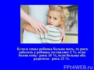 Если в семье ребенка больна мать, то риск заболеть у ребенка составляет 3 %. есл