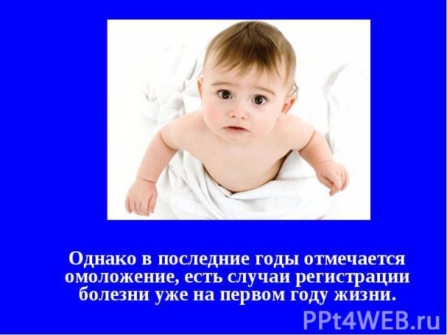 Однако в последние годы отмечается омоложение, есть случаи регистрации болезни уже на первом году жизни.