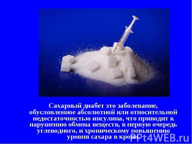 Сахарный диабет это заболевание, обусловленное абсолютной или относительной недостаточностью инсулина, что приводит к нарушению обмена веществ, в первую очередь углеводного, и хроническому повышению уровня сахара в крови.