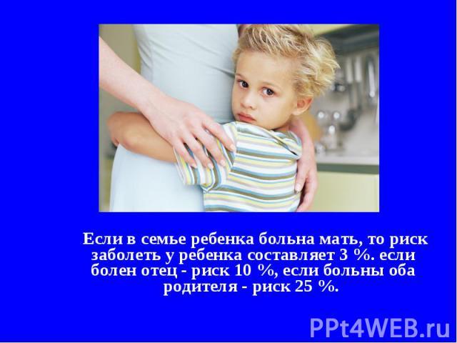 Если в семье ребенка больна мать, то риск заболеть у ребенка составляет 3 %. если болен отец - риск 10 %, если больны оба родителя - риск 25 %.