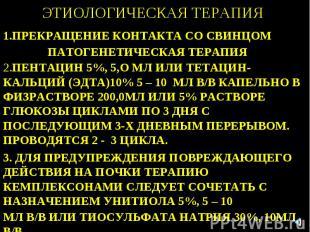 ЭТИОЛОГИЧЕСКАЯ ТЕРАПИЯ 1.ПРЕКРАЩЕНИЕ КОНТАКТА СО СВИНЦОМ ПАТОГЕНЕТИЧЕСКАЯ ТЕРАПИ