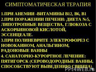 СИМПТОМАТИЧЕСКАЯ ТЕРАПИЯ 1.ПРИ АНЕМИИ -ВИТАМИНЫ В12, В6, В1 2.ПРИ ПОРАЖЕНИИ ПЕЧЕ