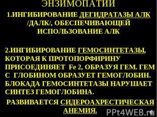 ЭНЗИМОПАТИИ 1.ИНГИБИРОВАНИE ДЕГИДРАТАЗЫ АЛК /ДАЛК/, ОБЕСПЕЧИВАЮЩЕЙ ИСПОЛЬЗОВАНИЕ
