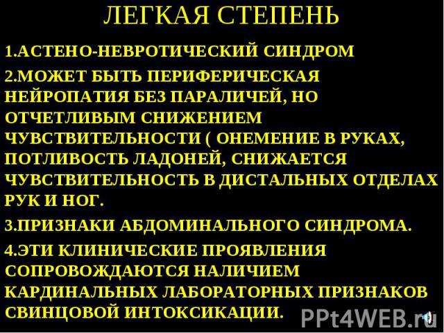 ЛЕГКАЯ СТЕПЕНЬ 1.АСТЕНО-НЕВРОТИЧЕСКИЙ СИНДРОМ 2.МОЖЕТ БЫТЬ ПЕРИФЕРИЧЕСКАЯ НЕЙРОПАТИЯ БЕЗ ПАРАЛИЧЕЙ, НО ОТЧЕТЛИВЫМ СНИЖЕНИЕМ ЧУВСТВИТЕЛЬНОСТИ ( ОНЕМЕНИЕ В РУКАХ, ПОТЛИВОСТЬ ЛАДОНЕЙ, СНИЖАЕТСЯ ЧУВСТВИТЕЛЬНОСТЬ В ДИСТАЛЬНЫХ ОТДЕЛАХ РУК И НОГ. 3.ПРИЗНАК…