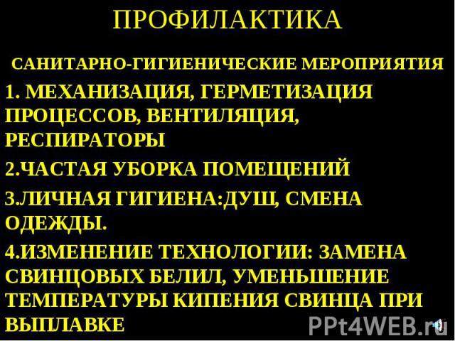 ПРОФИЛАКТИКА САНИТАРНО-ГИГИЕНИЧЕСКИЕ МЕРОПРИЯТИЯ 1. МЕХАНИЗАЦИЯ, ГЕРМЕТИЗАЦИЯ ПРОЦЕССОВ, ВЕНТИЛЯЦИЯ, РЕСПИРАТОРЫ 2.ЧАСТАЯ УБОРКА ПОМЕЩЕНИЙ 3.ЛИЧНАЯ ГИГИЕНА:ДУШ, СМЕНА ОДЕЖДЫ. 4.ИЗМЕНЕНИЕ ТЕХНОЛОГИИ: ЗАМЕНА СВИНЦОВЫХ БЕЛИЛ, УМЕНЬШЕНИЕ ТЕМПЕРАТУРЫ КИП…