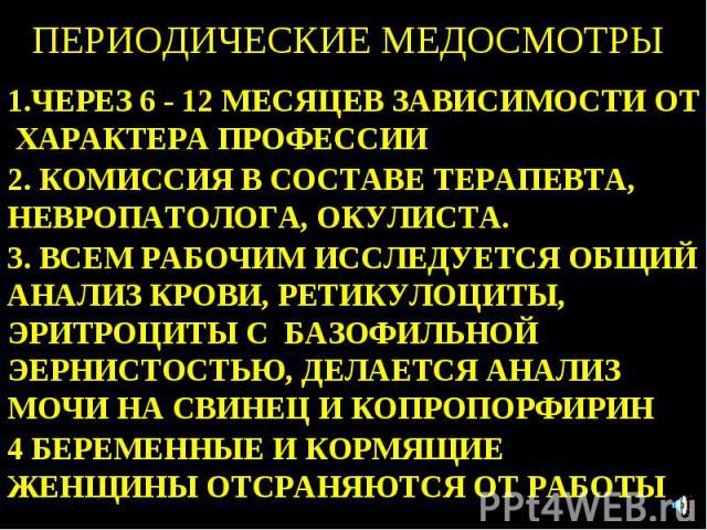 ПЕРИОДИЧЕСКИЕ МЕДОСМОТРЫ 1.ЧЕРЕЗ 6 - 12 МЕСЯЦЕВ ЗАВИСИМОСТИ ОТ ХАРАКТЕРА ПРОФЕССИИ 2. КОМИССИЯ В СОСТАВЕ ТЕРАПЕВТА, НЕВРОПАТОЛОГА, ОКУЛИСТА. 3. ВСЕМ РАБОЧИМ ИССЛЕДУЕТСЯ ОБЩИЙ АНАЛИЗ КРОВИ, РЕТИКУЛОЦИТЫ, ЭРИТРОЦИТЫ С БАЗОФИЛЬНОЙ ЭЕРНИСТОСТЬЮ, ДЕЛАЕТС…