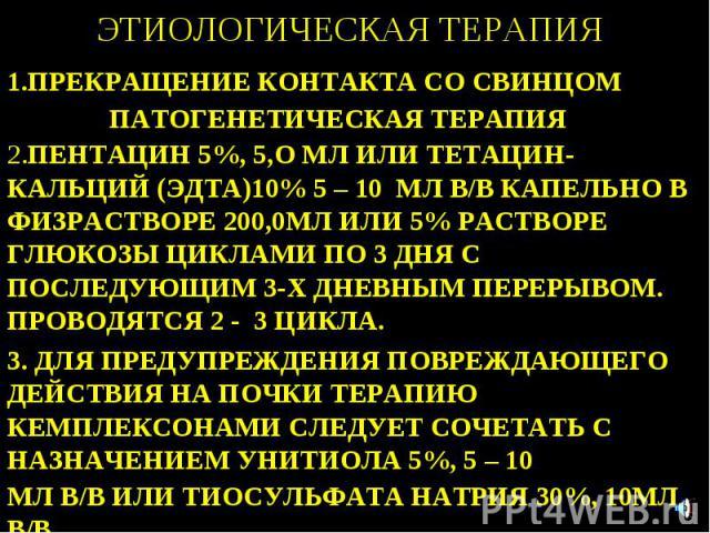 ЭТИОЛОГИЧЕСКАЯ ТЕРАПИЯ 1.ПРЕКРАЩЕНИЕ КОНТАКТА СО СВИНЦОМ ПАТОГЕНЕТИЧЕСКАЯ ТЕРАПИЯ 2.ПЕНТАЦИН 5%, 5,О МЛ ИЛИ ТЕТАЦИН-КАЛЬЦИЙ (ЭДТА)10% 5 – 10 МЛ В/В КАПЕЛЬНО В ФИЗРАСТВОРЕ 200,0МЛ ИЛИ 5% РАСТВОРЕ ГЛЮКОЗЫ ЦИКЛАМИ ПО 3 ДНЯ С ПОСЛЕДУЮЩИМ 3-Х ДНЕВНЫМ ПЕР…