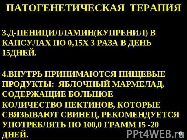 ПАТОГЕНЕТИЧЕСКАЯ ТЕРАПИЯ 3.Д-ПЕНИЦИЛЛАМИН(КУПРЕНИЛ) В КАПСУЛАХ ПО 0,15Х 3 РАЗА В ДЕНЬ 15ДНЕЙ. 4.ВНУТРЬ ПРИНИМАЮТСЯ ПИЩЕВЫЕ ПРОДУКТЫ: ЯБЛОЧНЫЙ МАРМЕЛАД, СОДЕРЖАЩИЕ БОЛЬШОЕ КОЛИЧЕСТВО ПЕКТИНОВ, КОТОРЫЕ СВЯЗЫВАЮТ СВИНЕЦ, РЕКОМЕНДУЕТСЯ УПОТРЕБЛЯТЬ ПО 10…