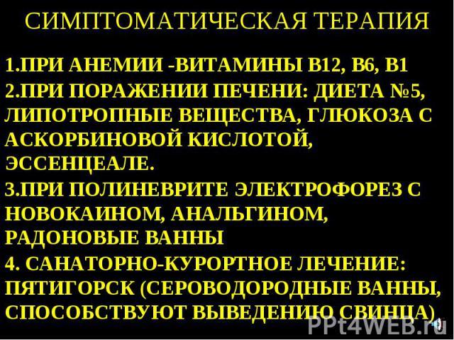 СИМПТОМАТИЧЕСКАЯ ТЕРАПИЯ 1.ПРИ АНЕМИИ -ВИТАМИНЫ В12, В6, В1 2.ПРИ ПОРАЖЕНИИ ПЕЧЕНИ: ДИЕТА №5, ЛИПОТРОПНЫЕ ВЕЩЕСТВА, ГЛЮКОЗА С АСКОРБИНОВОЙ КИСЛОТОЙ, ЭССЕНЦЕАЛЕ. 3.ПРИ ПОЛИНЕВРИТЕ ЭЛЕКТРОФОРЕЗ С НОВОКАИНОМ, АНАЛЬГИНОМ, РАДОНОВЫЕ ВАННЫ 4. САНАТОРНО-КУ…