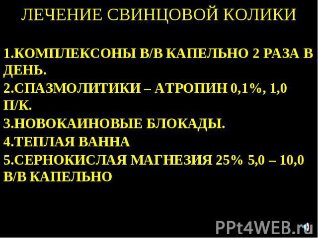 ЛЕЧЕНИЕ СВИНЦОВОЙ КОЛИКИ 1.КОМПЛЕКСОНЫ В/В КАПЕЛЬНО 2 РАЗА В ДЕНЬ. 2.СПАЗМОЛИТИКИ – АТРОПИН 0,1%, 1,0 П/К. 3.НОВОКАИНОВЫЕ БЛОКАДЫ. 4.ТЕПЛАЯ ВАННА 5.СЕРНОКИСЛАЯ МАГНЕЗИЯ 25% 5,0 – 10,0 В/В КАПЕЛЬНО