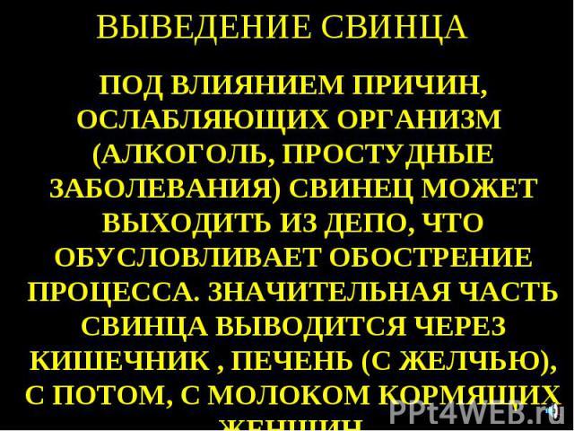 ВЫВЕДЕНИЕ СВИНЦА ПОД ВЛИЯНИЕМ ПРИЧИН, ОСЛАБЛЯЮЩИХ ОРГАНИЗМ (АЛКОГОЛЬ, ПРОСТУДНЫЕ ЗАБОЛЕВАНИЯ) СВИНЕЦ МОЖЕТ ВЫХОДИТЬ ИЗ ДЕПО, ЧТО ОБУСЛОВЛИВАЕТ ОБОСТРЕНИЕ ПРОЦЕССА. ЗНАЧИТЕЛЬНАЯ ЧАСТЬ СВИНЦА ВЫВОДИТСЯ ЧЕРЕЗ КИШЕЧНИК , ПЕЧЕНЬ (С ЖЕЛЧЬЮ), С ПОТОМ, С МО…