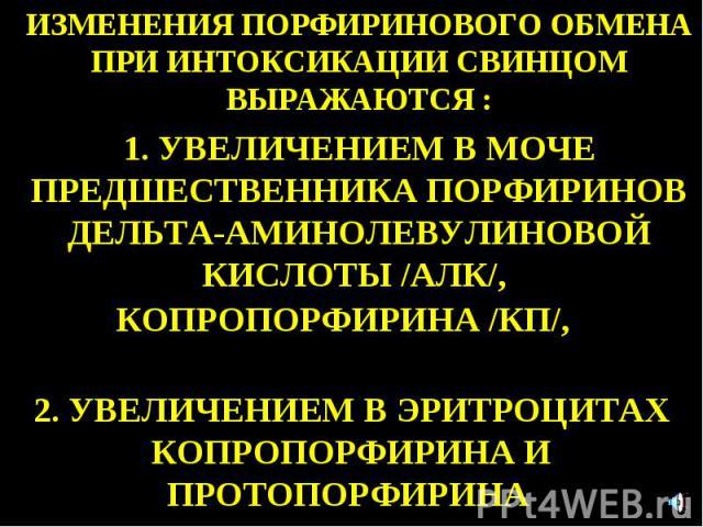 ИЗМЕНЕНИЯ ПОРФИРИНОВОГО ОБМЕНА ПРИ ИНТОКСИКАЦИИ СВИНЦОМ ВЫРАЖАЮТСЯ : 1. УВЕЛИЧЕНИЕМ В МОЧЕ ПРЕДШЕСТВЕННИКА ПОРФИРИНОВ ДЕЛЬТА-АМИНОЛЕВУЛИНОВОЙ КИСЛОТЫ /АЛК/, КОПРОПОРФИРИНА /КП/, 2. УВЕЛИЧЕНИЕМ В ЭРИТРОЦИТАХ КОПРОПОРФИРИНА И ПРОТОПОРФИРИНА