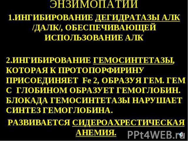 ЭНЗИМОПАТИИ 1.ИНГИБИРОВАНИE ДЕГИДРАТАЗЫ АЛК /ДАЛК/, ОБЕСПЕЧИВАЮЩЕЙ ИСПОЛЬЗОВАНИЕ АЛК 2.ИНГИБИРОВАНИЕ ГЕМОСИНТЕТАЗЫ, КОТОРАЯ К ПРОТОПОРФИРИНУ ПРИСОЕДИНЯЕТ Fe 2, ОБРАЗУЯ ГЕМ. ГЕМ С ГЛОБИНОМ ОБРАЗУЕТ ГЕМОГЛОБИН. БЛОКАДА ГЕМОСИНТЕТАЗЫ НАРУШАЕТ СИНТЕЗ ГЕ…