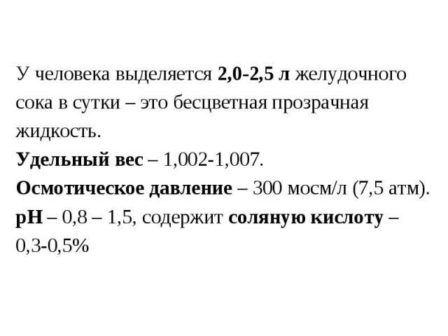 У человека выделяется 2,0-2,5 л желудочного сока в сутки – это бесцветная прозрачная жидкость. Удельный вес – 1,002-1,007. Осмотическое давление – 300 мосм/л (7,5 атм). рН – 0,8 – 1,5, содержит соляную кислоту – 0,3-0,5%