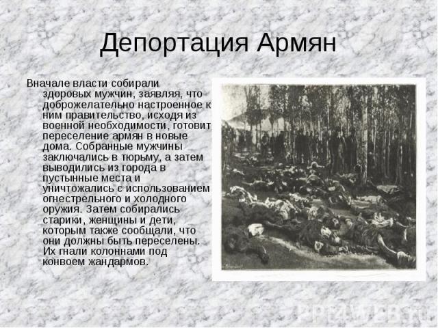 Депортация Армян Вначале власти собирали здоровых мужчин, заявляя, что доброжелательно настроенное к ним правительство, исходя из военной необходимости, готовит переселение армян в новые дома. Собранные мужчины заключались в тюрьму, а затем выводили…