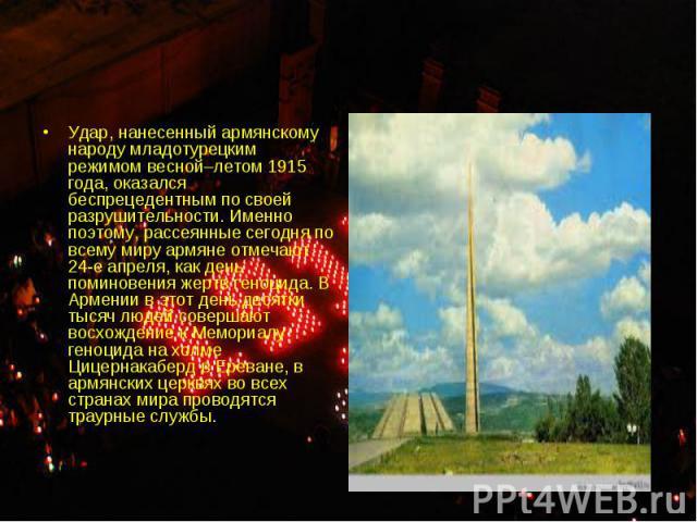 Удар, нанесенный армянскому народу младотурецким режимом весной–летом 1915 года, оказался беспрецедентным по своей разрушительности. Именно поэтому, рассеянные сегодня по всему миру армяне отмечают 24-е апреля, как день поминовения жертв геноцида. В…