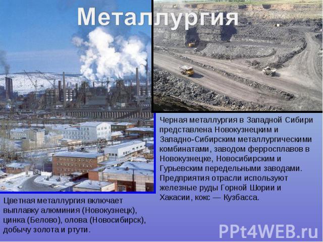 Черная металлургия в Западной Сибири представлена Новокузнецким и Западно-Сибирским металлургическими комбинатами, заводом ферросплавов в Новокузнецке, Новосибирским и Гурьевским передельными заводами. Предприятия отрасли используют железные руды Го…