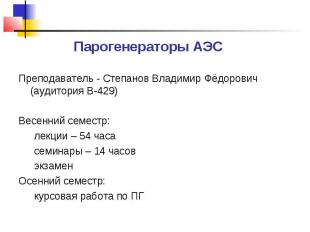 Парогенераторы АЭС Преподаватель - Степанов Владимир Фёдорович (аудитория В-429)