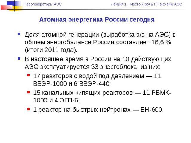 Атомная энергетика России сегодня Доля атомной генерации (выработка э/э на АЭС) в общем энергобалансе России составляет 16,6 % (итоги 2011 года). В настоящее время в России на 10 действующих АЭС эксплуатируется 33 энергоблока, из них: 17 реакторов с…