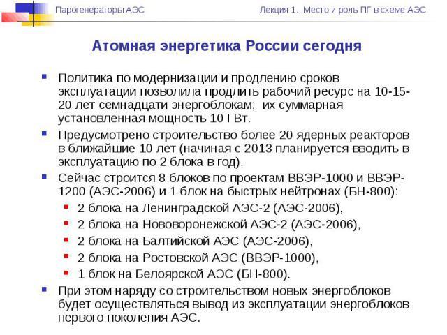 Атомная энергетика России сегодня Политика по модернизации и продлению сроков эксплуатации позволила продлить рабочий ресурс на 10-15-20 лет семнадцати энергоблокам; их суммарная установленная мощность 10 ГВт. Предусмотрено строительство более 20 яд…