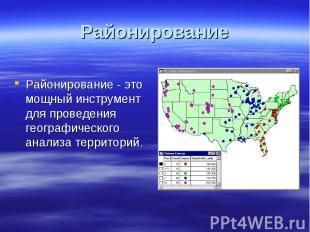Районирование Районирование - это мощный инструмент для проведения географическо