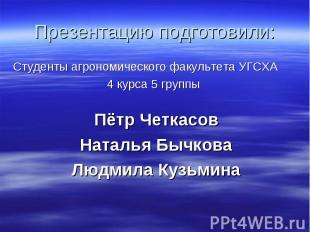 Презентацию подготовили: Студенты агрономического факультета УГСХА 4 курса 5 гру