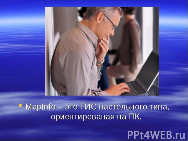 MapInfo – это ГИС настольного типа, ориентированая на ПК.