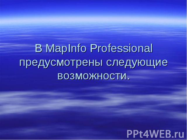 В MapInfo Professional предусмотрены следующие возможности.