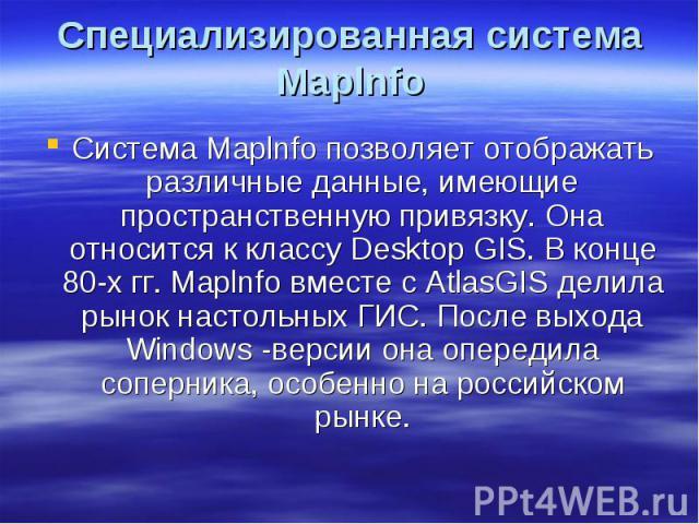Специализированная система Maplnfo Система Maplnfo позволяет отображать различные данные, имеющие пространственную привязку. Она относится к классу Desktop GIS. В конце 80-х гг. Maplnfo вместе с AtlasGIS делила рынок настольных ГИС. После выхода Win…