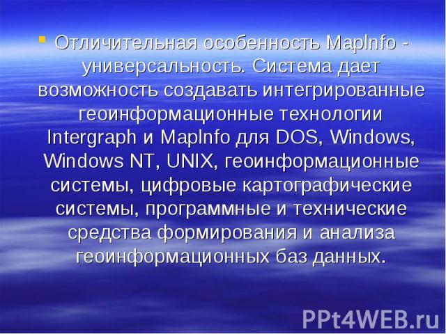 Отличительная особенность Maplnfo - универсальность. Система дает возможность создавать интегрированные геоинформационные технологии Intergraph и Maplnfo для DOS, Windows, Windows NT, UNIX, геоинформационные системы, цифровые картографические систем…