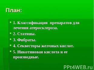 План: 1. Классификация препаратов для лечения атеросклероза. 2. Статины. 3. Фибр