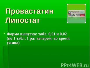 Провастатин Липостат Форма выпуска: табл. 0,01 и 0,02 (по 1 табл. 1 раз вечером,
