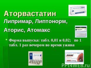 Аторвастатин Липримар, Липтонорм, Аторис, Атомакс Форма выпуска: табл. 0,01 и 0,