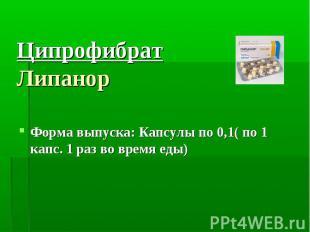 Ципрофибрат Липанор Форма выпуска: Капсулы по 0,1( по 1 капс. 1 раз во время еды
