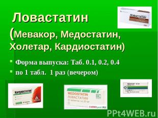 Ловастатин (Мевакор, Медостатин, Холетар, Кардиостатин) Форма выпуска: Таб. 0.1,