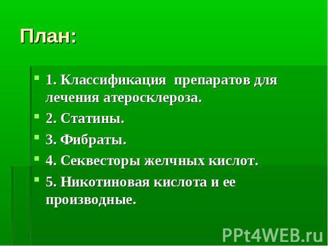 План: 1. Классификация препаратов для лечения атеросклероза. 2. Статины. 3. Фибраты. 4. Секвесторы желчных кислот. 5. Никотиновая кислота и ее производные.