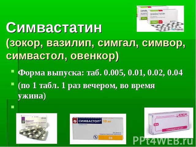 Симвастатин (зокор, вазилип, симгал, симвор, симвастол, овенкор) Форма выпуска: таб. 0.005, 0.01, 0.02, 0.04 (по 1 табл. 1 раз вечером, во время ужина)