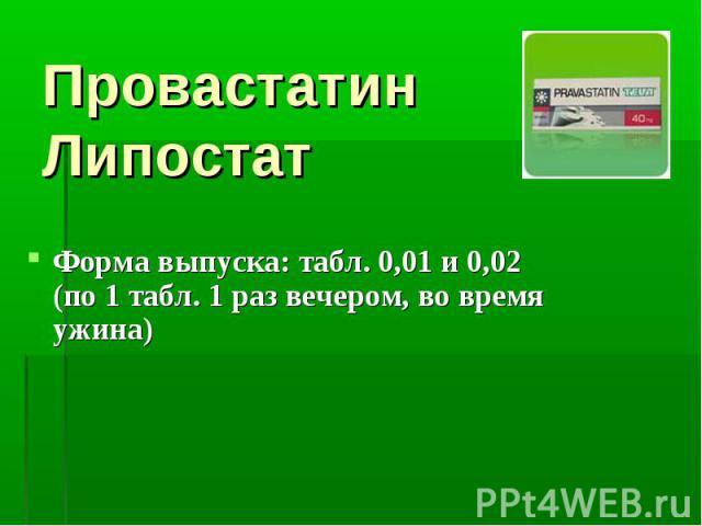 Провастатин Липостат Форма выпуска: табл. 0,01 и 0,02 (по 1 табл. 1 раз вечером, во время ужина)