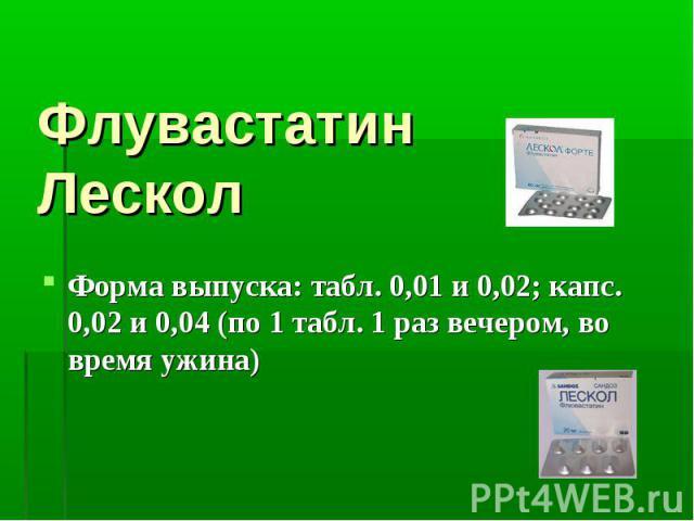 Флувастатин Лескол Форма выпуска: табл. 0,01 и 0,02; капс. 0,02 и 0,04 (по 1 табл. 1 раз вечером, во время ужина)
