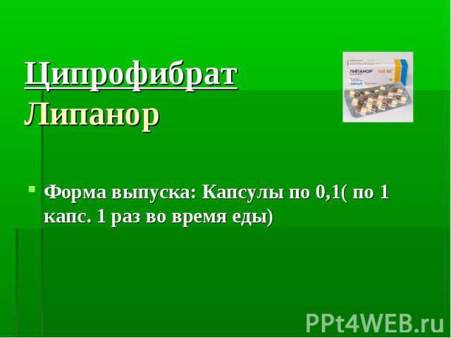 Ципрофибрат Липанор Форма выпуска: Капсулы по 0,1( по 1 капс. 1 раз во время еды)