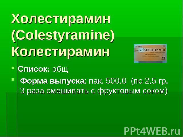 Холестирамин (Colestyramine) Колестирамин Список: общ Форма выпуска: пак. 500.0 (по 2,5 гр. 3 раза смешивать с фруктовым соком)