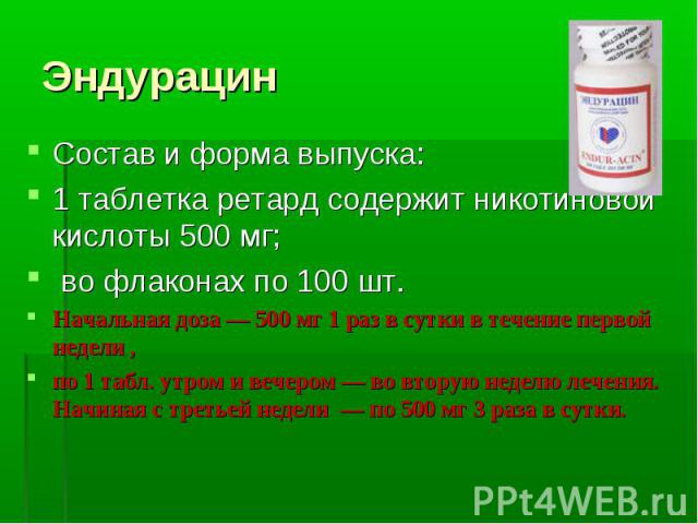 Эндурацин Состав и форма выпуска: 1 таблетка ретард содержит никотиновой кислоты 500 мг; во флаконах по 100 шт. Начальная доза — 500 мг 1 раз в сутки в течение первой недели , по 1 табл. утром и вечером — во вторую неделю лечения. Начиная с третьей …