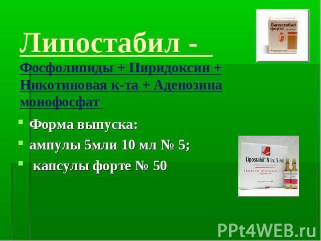 Липостабил - Фосфолипиды + Пиридоксин + Никотиновая к-та + Аденозина монофосфат Форма выпуска: ампулы 5мли 10 мл № 5; капсулы форте № 50