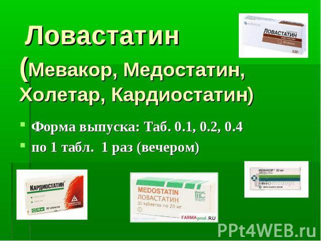 Ловастатин (Мевакор, Медостатин, Холетар, Кардиостатин) Форма выпуска: Таб. 0.1, 0.2, 0.4 по 1 табл. 1 раз (вечером)