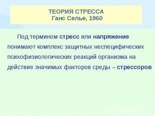 ТЕОРИЯ СТРЕССА Ганс Селье, 1960 Под термином стресс или напряжение понимают комп