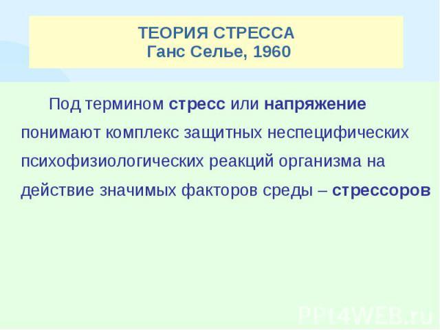 ТЕОРИЯ СТРЕССА Ганс Селье, 1960 Под термином стресс или напряжение понимают комплекс защитных неспецифических психофизиологических реакций организма на действие значимых факторов среды – стрессоров