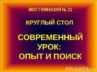 МОУ ГИМНАЗИЯ № 11 КРУГЛЫЙ СТОЛ СОВРЕМЕННЫЙ УРОК: ОПЫТ И ПОИСК