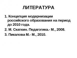 ЛИТЕРАТУРА 1. Концепция модернизации российского образования на период до 2010 г