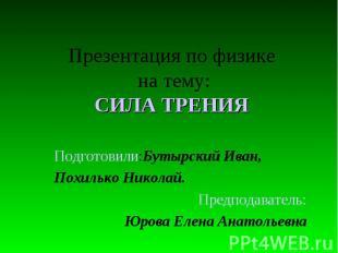 Презентация по физике на тему: СИЛА ТРЕНИЯ Подготовили:Бутырский Иван, Похилько